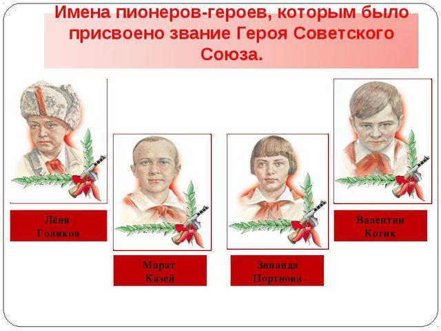 Лёня Голиков Марат Казей Зинаида Портнова Валентин Котик