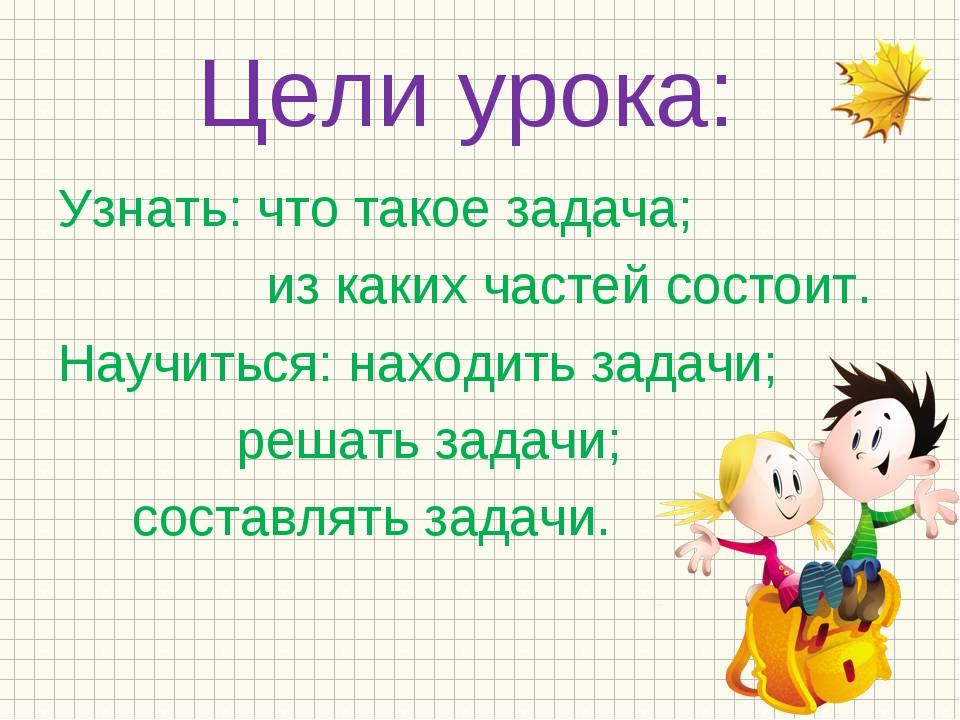 Цели урока: Узнать: что такое задача; из каких частей состоит. Научиться: нах...