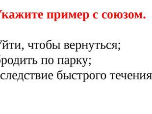 3. Укажите пример с союзом. а) Уйти, чтобы вернуться; б) бродить по парку; в)