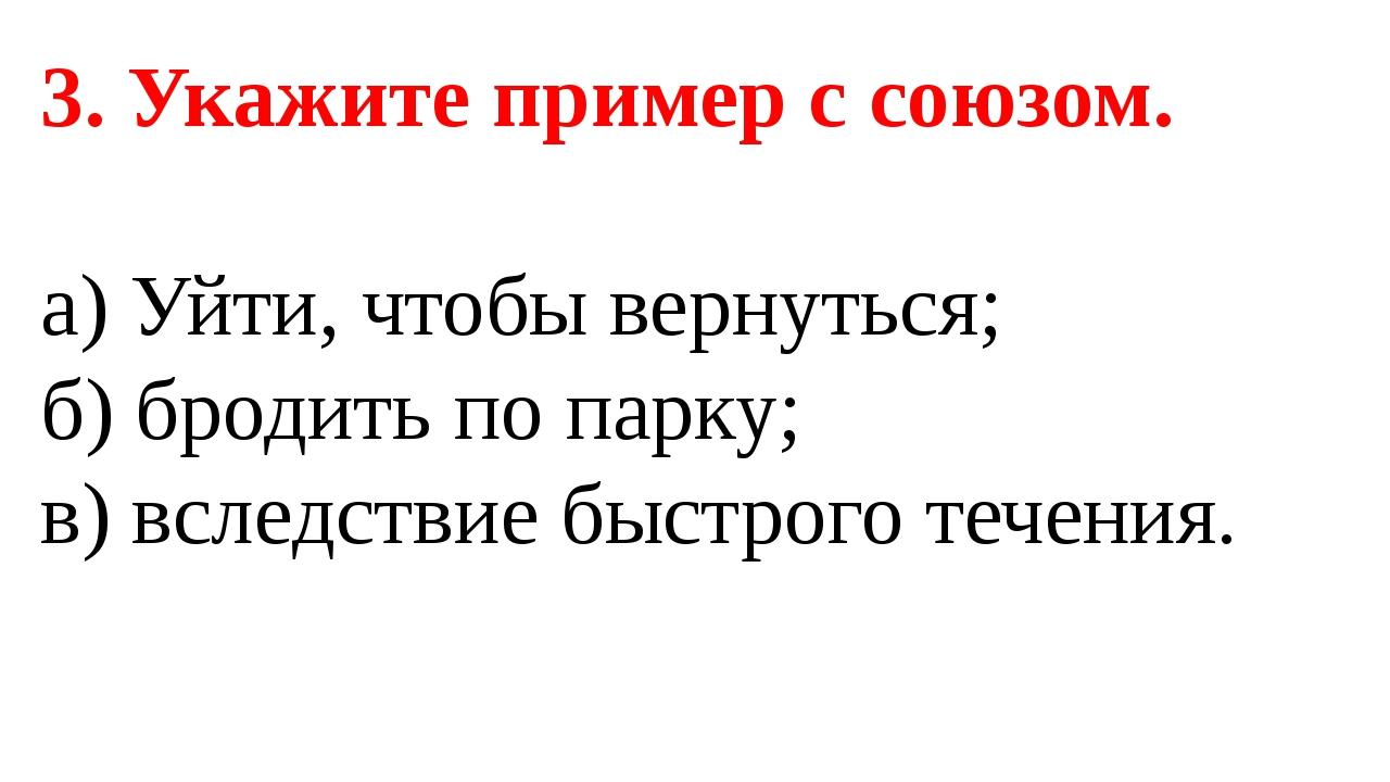 3. Укажите пример с союзом. а) Уйти, чтобы вернуться; б) бродить по парку; в)...