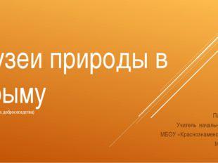 Музеи природы в Крыму (курс «культура добрососедства) Подготовила: Учитель на
