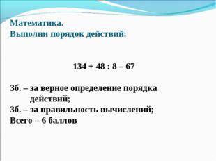 Математика. Выполни порядок действий: 134 + 48 : 8 – 67 3б. – за верное опред