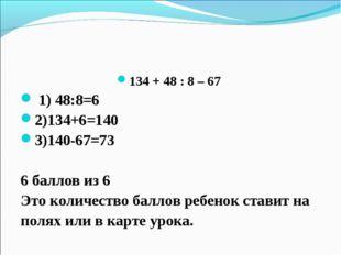 134 + 48 : 8 – 67 1) 48:8=6 2)134+6=140 3)140-67=73 6 баллов из 6 Это количес