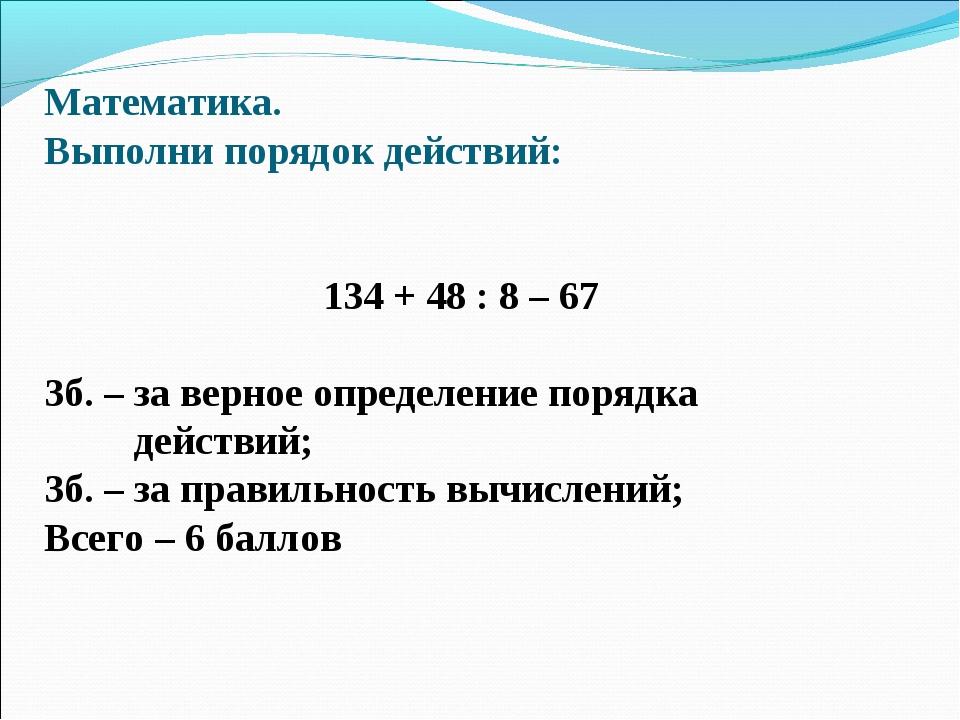 Математика. Выполни порядок действий: 134 + 48 : 8 – 67 3б. – за верное опред...