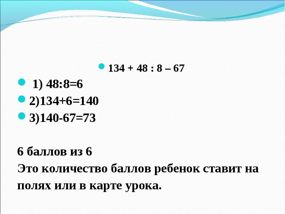 134 + 48 : 8 – 67 1) 48:8=6 2)134+6=140 3)140-67=73 6 баллов из 6 Это количес...