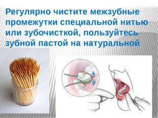 Регулярно чистите межзубные промежутки специальной нитью или зубочисткой, пол