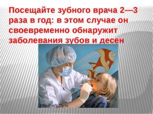 Посещайте зубного врача 2—3 раза в год: в этом случае он своевременно обнаруж