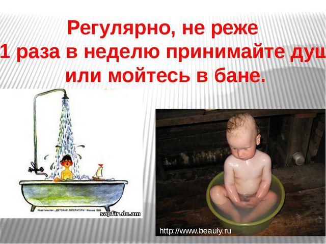 Регулярно, не реже 1 раза в неделю принимайте душ или мойтесь в бане. http://...