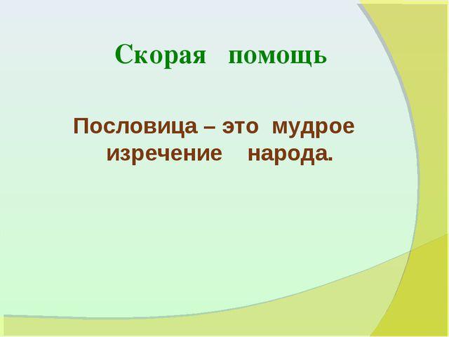 Скорая помощь Пословица – это мудрое изречение народа.