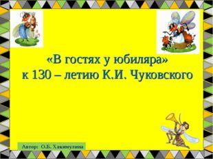 «В гостях у юбиляра» к 130 – летию К.И. Чуковского Автор: О.Б. Хакимулина
