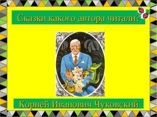 Сказки какого автора читали? Корней Иванович Чуковский