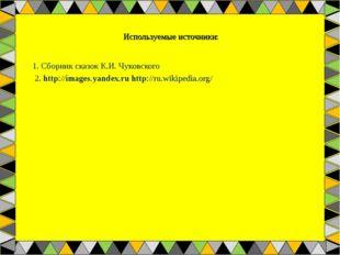 Используемые источники: 1. Сборник сказок К.И. Чуковского 2. http://images.ya