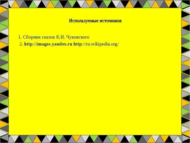 Используемые источники: 1. Сборник сказок К.И. Чуковского 2. http://images.ya...
