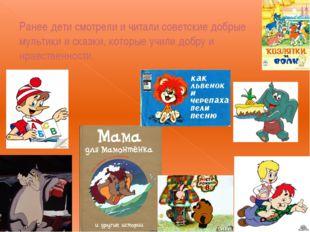 Ранее дети смотрели и читали советские добрые мультики и сказки, которые учил