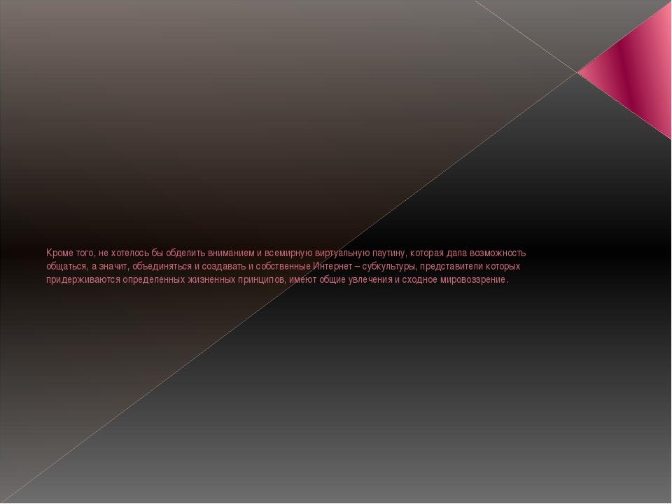 Кроме того, не хотелось бы обделить вниманием и всемирную виртуальную паутину...