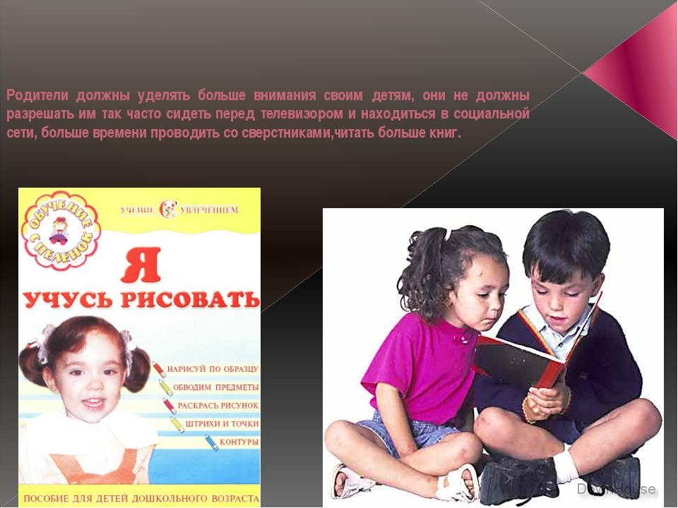 Родители должны уделять больше внимания своим детям, они не должны разрешать...
