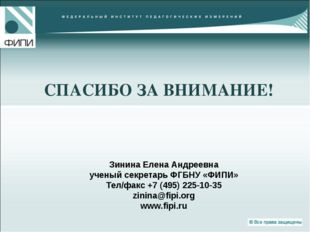 СПАСИБО ЗА ВНИМАНИЕ! Зинина Елена Андреевна ученый секретарь ФГБНУ «ФИПИ» Тел