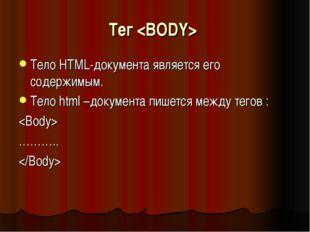 Тег  Тело HTML-документа является его содержимым. Тело html –документа пишетс