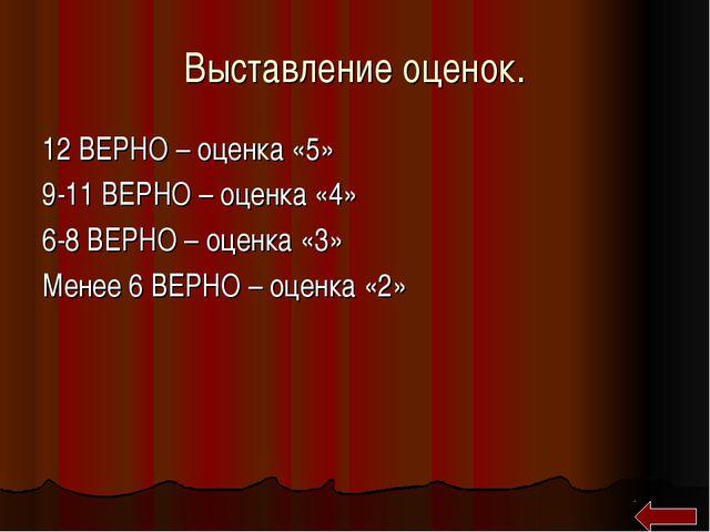 Выставление оценок. 12 ВЕРНО – оценка «5» 9-11 ВЕРНО – оценка «4» 6-8 ВЕРНО –...