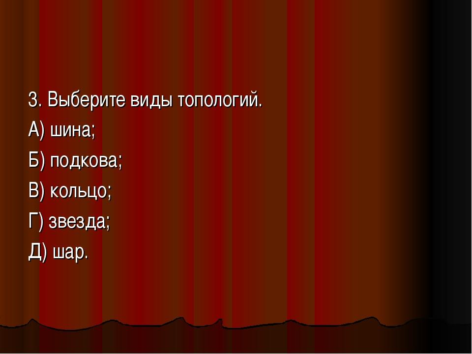 3. Выберите виды топологий. А) шина; Б) подкова; В) кольцо; Г) звезда; Д) шар.