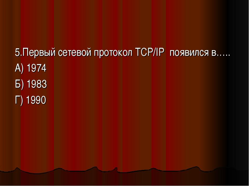 5.Первый сетевой протокол TCP/IP появился в….. А) 1974 Б) 1983 Г) 1990