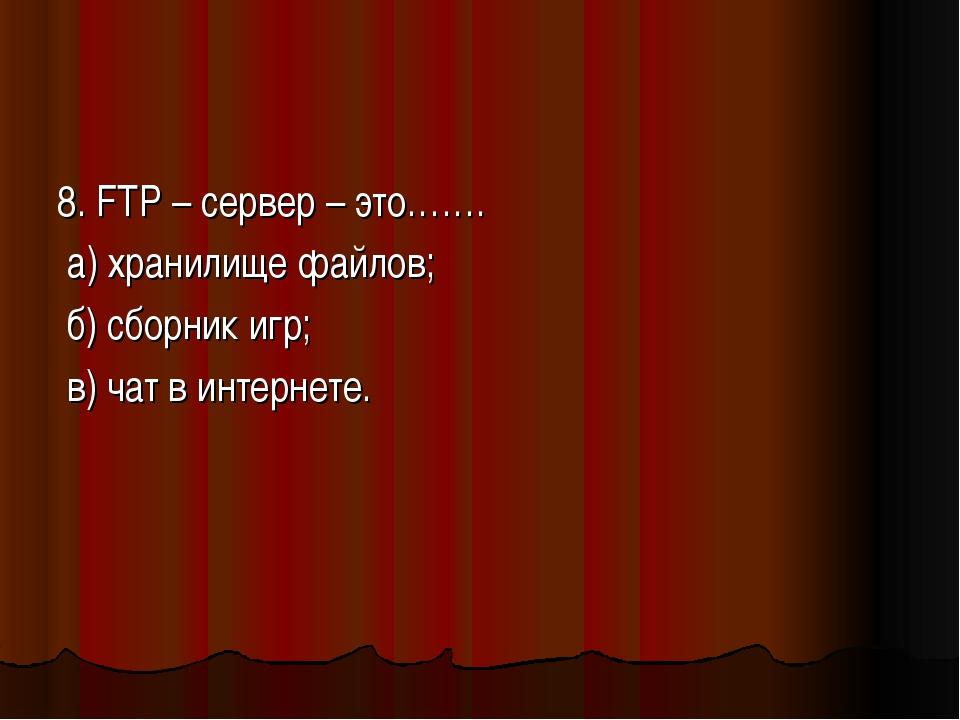 8. FTP – сервер – это……. а) хранилище файлов; б) сборник игр; в) чат в интерн...