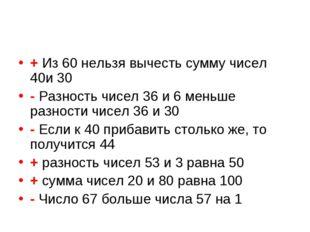 + Из 60 нельзя вычесть сумму чисел 40и 30 - Разность чисел 36 и 6 меньше разн
