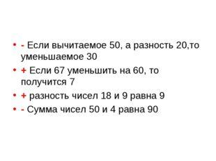 - Если вычитаемое 50, а разность 20,то уменьшаемое 30 + Если 67 уменьшить на