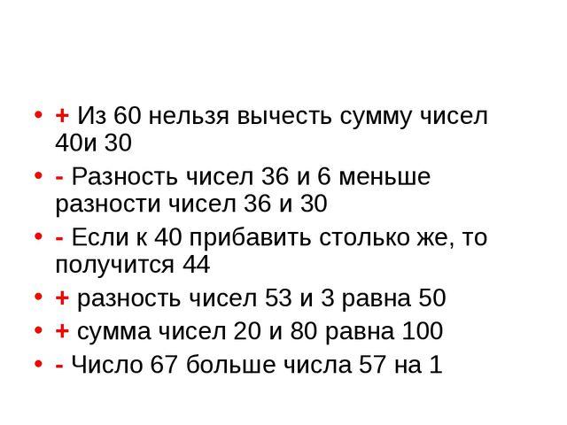 + Из 60 нельзя вычесть сумму чисел 40и 30 - Разность чисел 36 и 6 меньше разн...