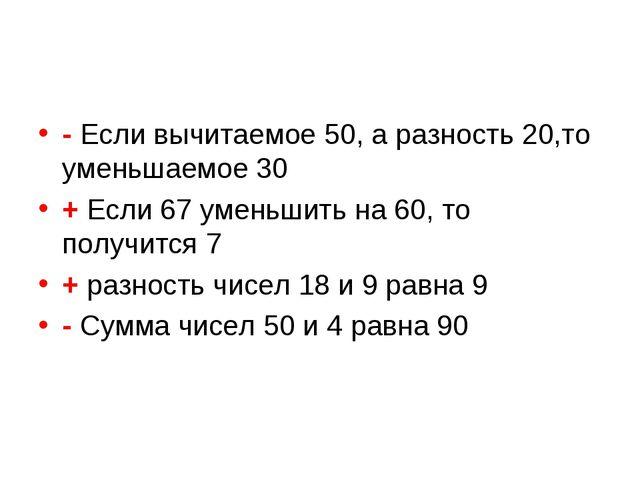 - Если вычитаемое 50, а разность 20,то уменьшаемое 30 + Если 67 уменьшить на...