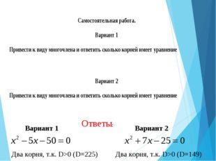 Ответы: Вариант 1 Два корня, т.к. D>0 (D=225) Вариант 2 Два корня, т.к. D>0 (