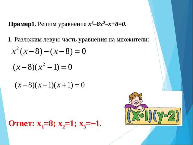 Пример1. Решим уравнение x3–8x2–x+8=0. Ответ: x1=8; x2=1; x3=–1. 1. Разложим...