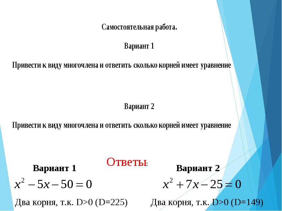 Ответы: Вариант 1 Два корня, т.к. D>0 (D=225) Вариант 2 Два корня, т.к. D>0 (...