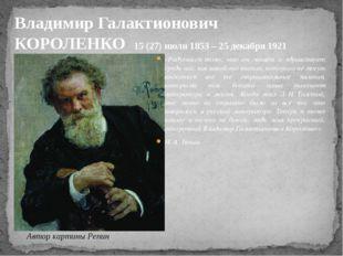 Владимир Галактионович КОРОЛЕНКО 15 (27) июля1853 – 25 декабря 1921 «Радуешь