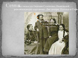 Семья Был женат на Евдокии Семёновне Ивановской — революционерке-народнице.