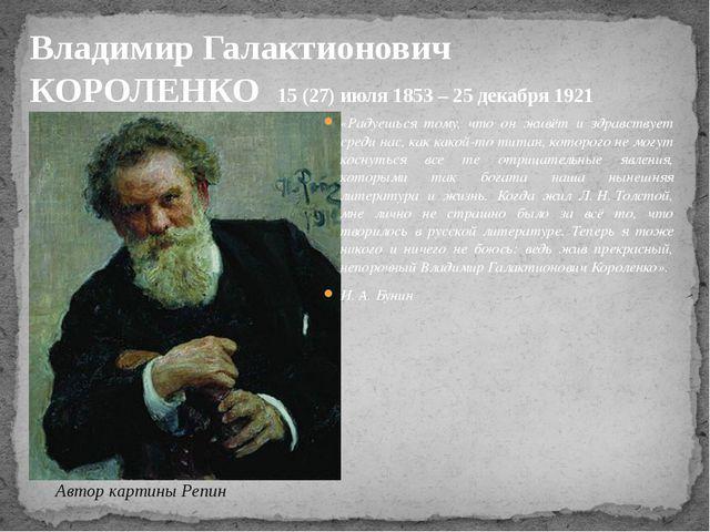 Владимир Галактионович КОРОЛЕНКО 15 (27) июля1853 – 25 декабря 1921 «Радуешь...
