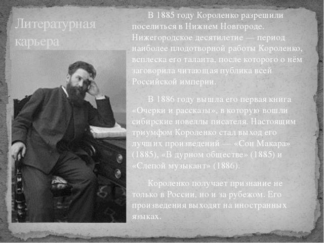 В 1885 году Короленко разрешили поселиться в Нижнем Новгороде. Нижегородское...