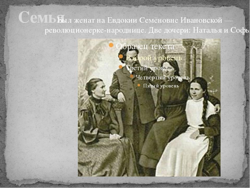 Семья Был женат на Евдокии Семёновне Ивановской — революционерке-народнице....