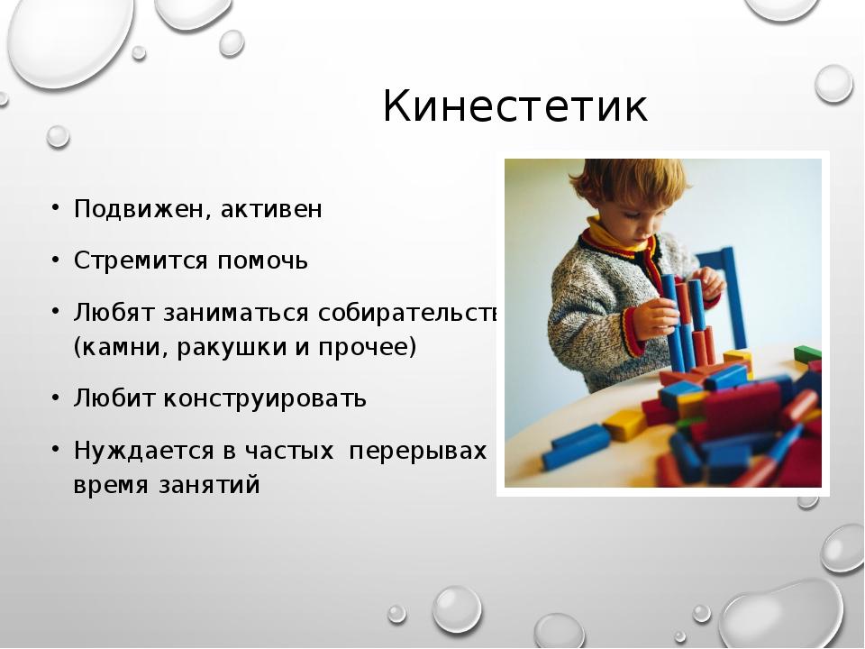 Кинестетик Подвижен, активен Стремится помочь Любят заниматься собирательство...