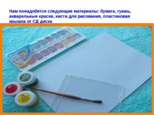 Нам понадобятся следующие материалы: бумага, гуашь, акварельные краски, кисти
