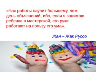 «Час работы научит большему, чем день объяснений, ибо, если я занимаю ребенка