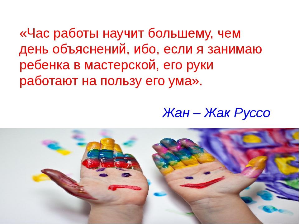 «Час работы научит большему, чем день объяснений, ибо, если я занимаю ребенка...