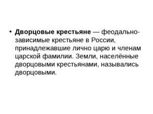 Дворцовые крестьяне— феодально-зависимые крестьяне в России, принадлежавшие