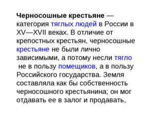 Черносошные крестьяне— категориятяглых людейв России в XV—XVII веках. В от