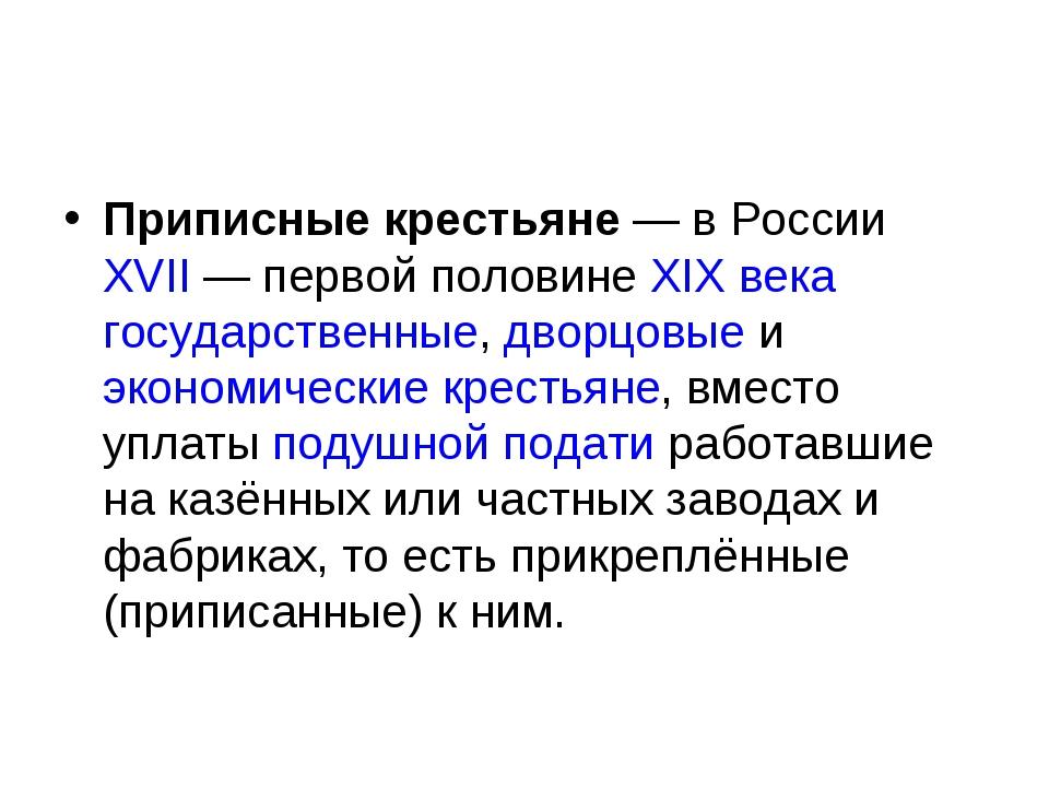 Приписные крестьяне— в РоссииXVII— первой половинеXIX века государственн...