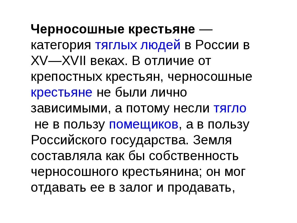Черносошные крестьяне— категориятяглых людейв России в XV—XVII веках. В от...