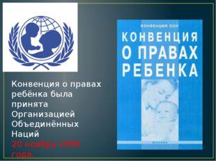 Конвенция о правах ребёнка была принята Организацией Объединённых Наций 20 но