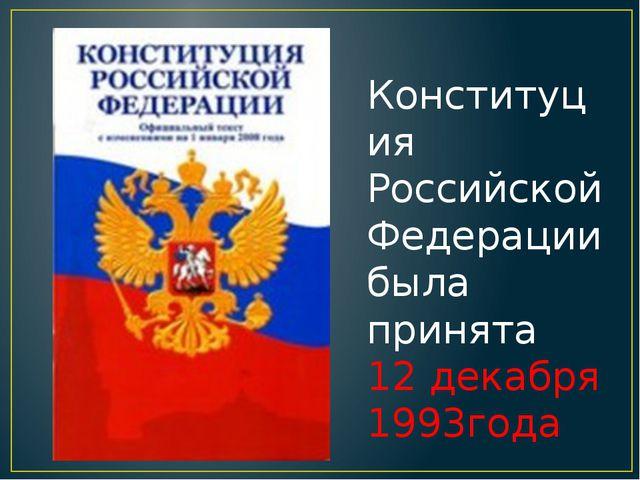 Конституция Российской Федерации была принята 12 декабря 1993года