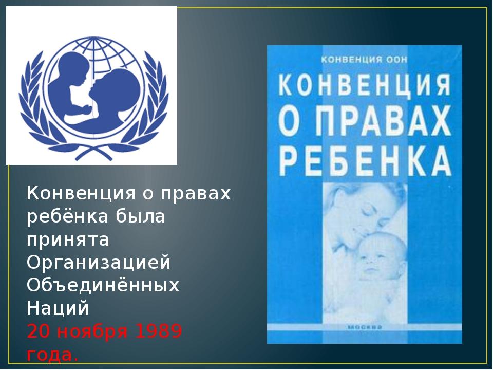 Конвенция о правах ребёнка была принята Организацией Объединённых Наций 20 но...