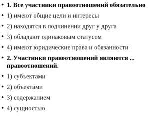 1. Все участники правоотношений обязательно 1) имеют общие цели и интересы 2)